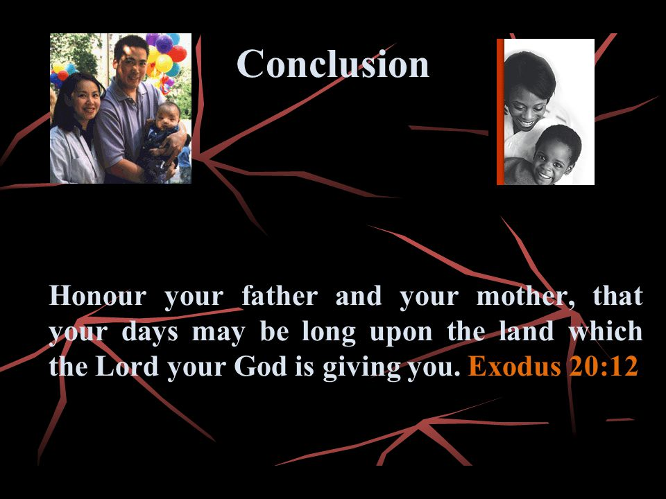 Conclusion Honour your father and your mother, that your days may be long upon the land which the Lord your God is giving you.