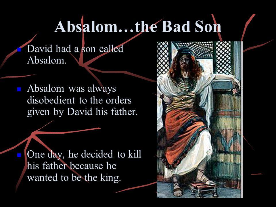 Absalom…the Bad Son David had a son called Absalom.