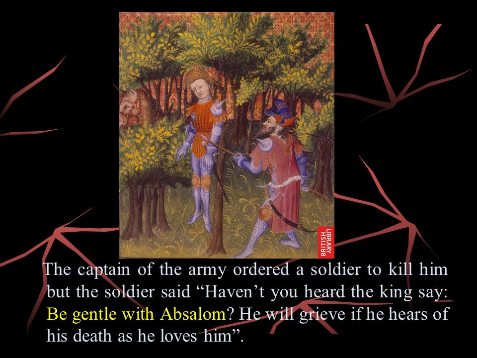 The captain of the army ordered a soldier to kill him but the soldier said Haven't you heard the king say: Be gentle with Absalom.