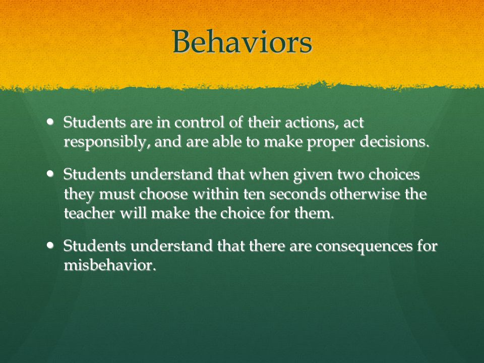 Behaviors Students are in control of their actions, act responsibly, and are able to make proper decisions.