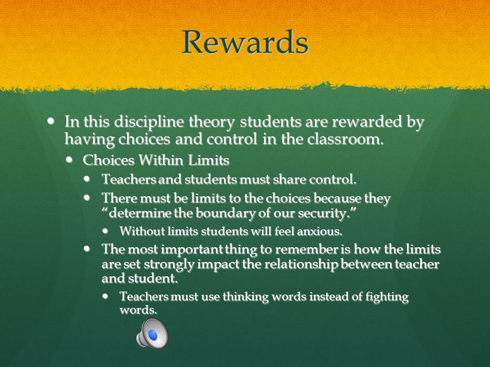 Rewards In this discipline theory students are rewarded by having choices and control in the classroom.
