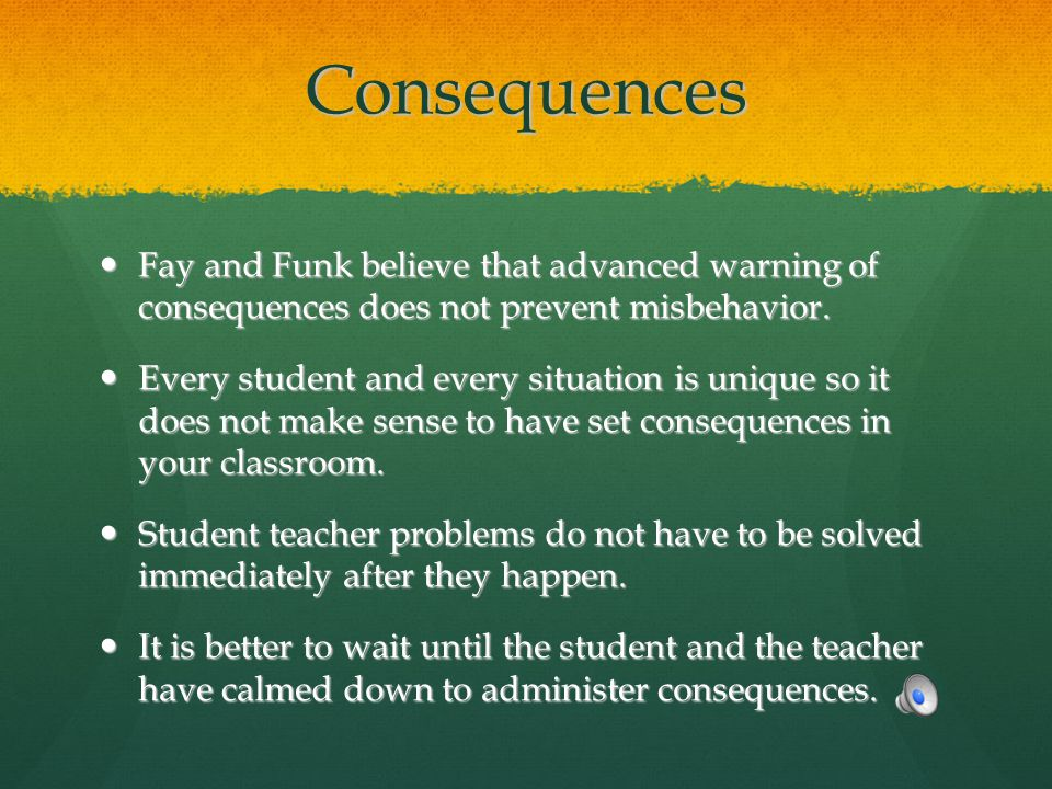 Consequences Fay and Funk believe that advanced warning of consequences does not prevent misbehavior.
