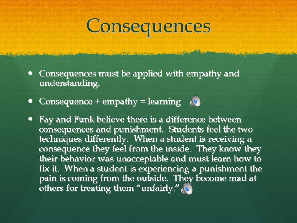 Consequences Consequences must be applied with empathy and understanding. Consequence + empathy = learning.