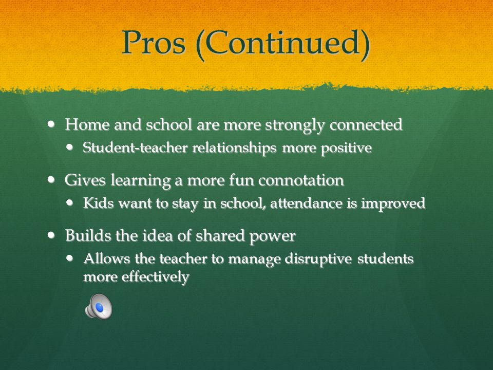 Pros (Continued) Home and school are more strongly connected