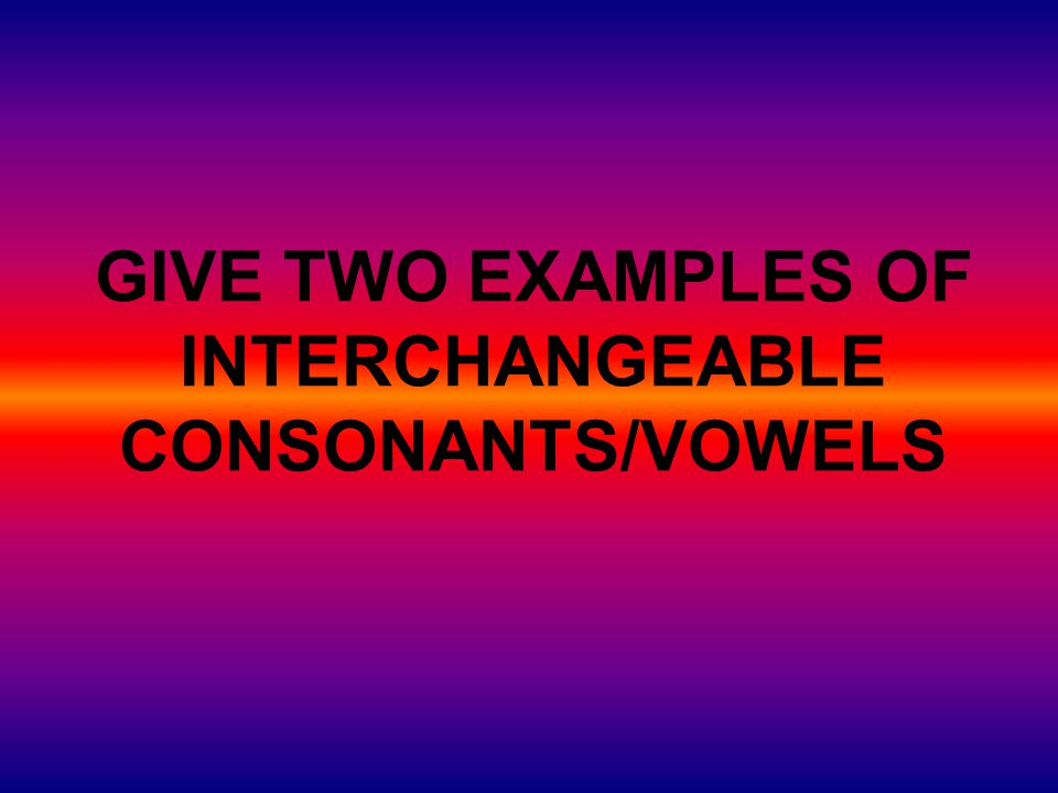 GIVE TWO EXAMPLES OF INTERCHANGEABLE CONSONANTS/VOWELS