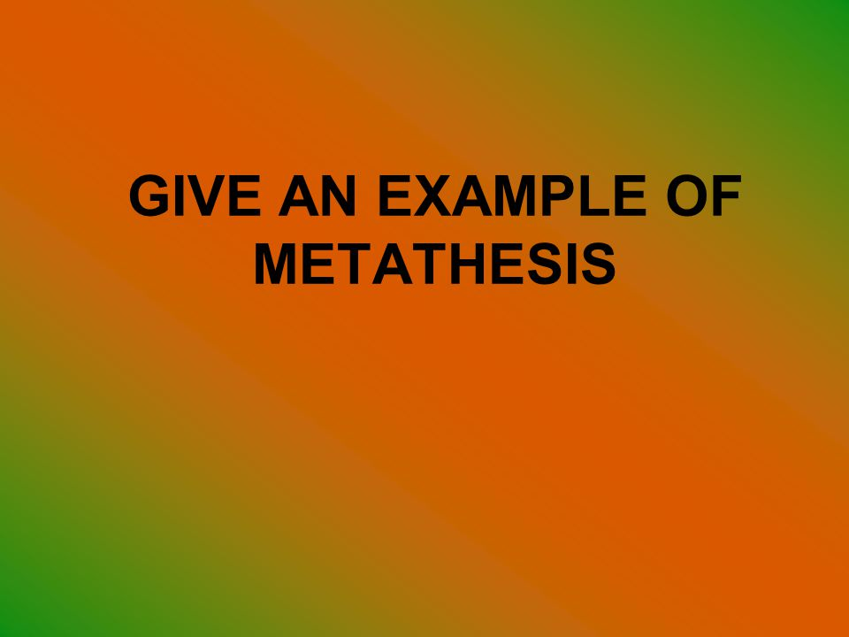 GIVE AN EXAMPLE OF METATHESIS