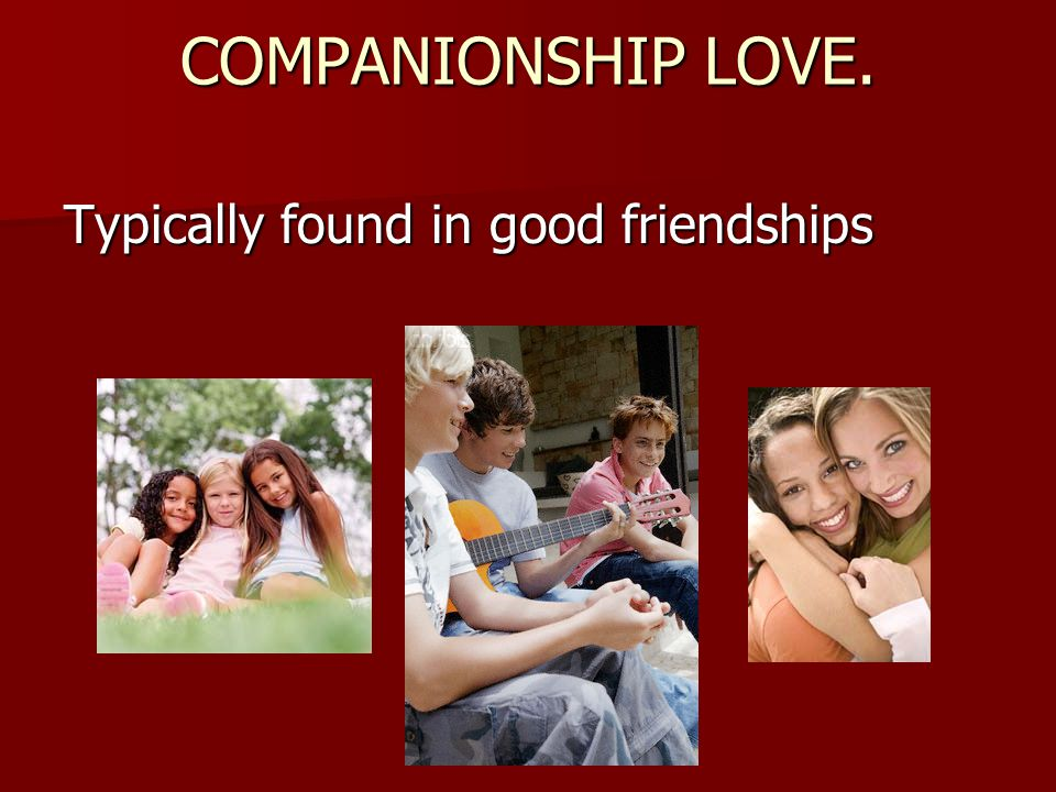 COMPANIONSHIP LOVE. Typically found in good friendships