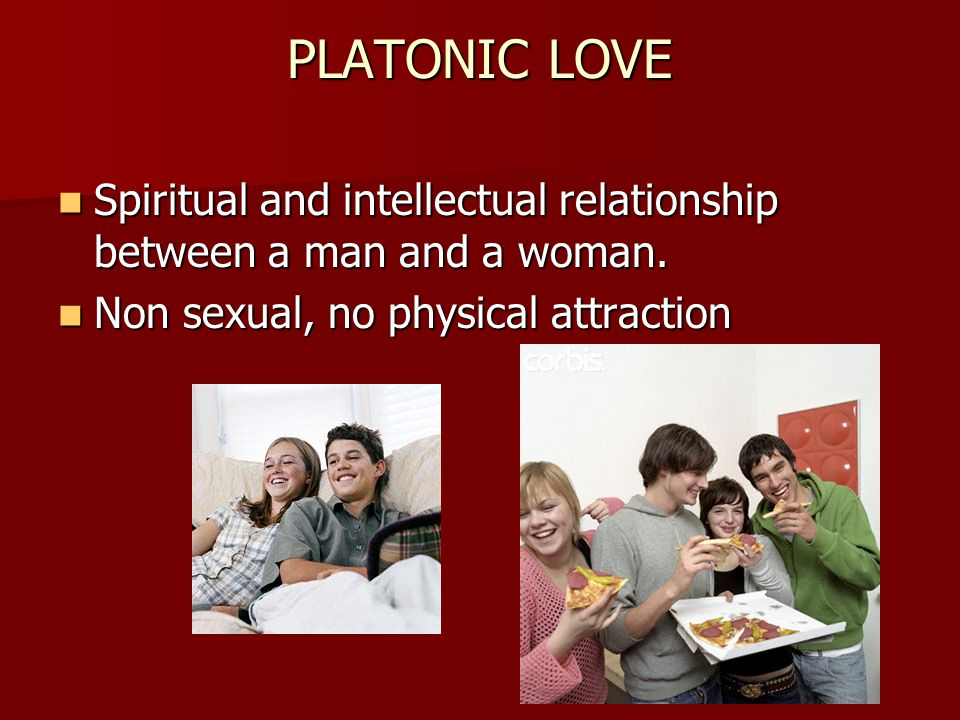 PLATONIC LOVE Spiritual and intellectual relationship between a man and a woman.
