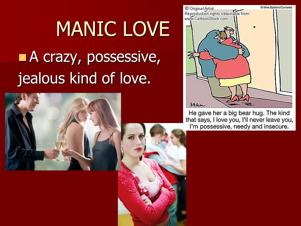 MANIC LOVE A crazy, possessive, jealous kind of love.