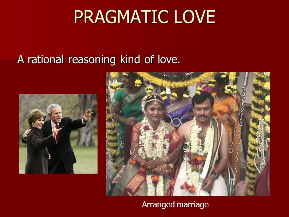 PRAGMATIC LOVE A rational reasoning kind of love. Arranged marriage
