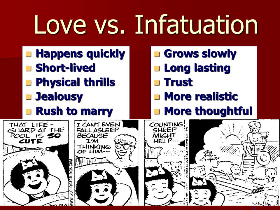 Love vs. Infatuation Happens quickly Short-lived Physical thrills
