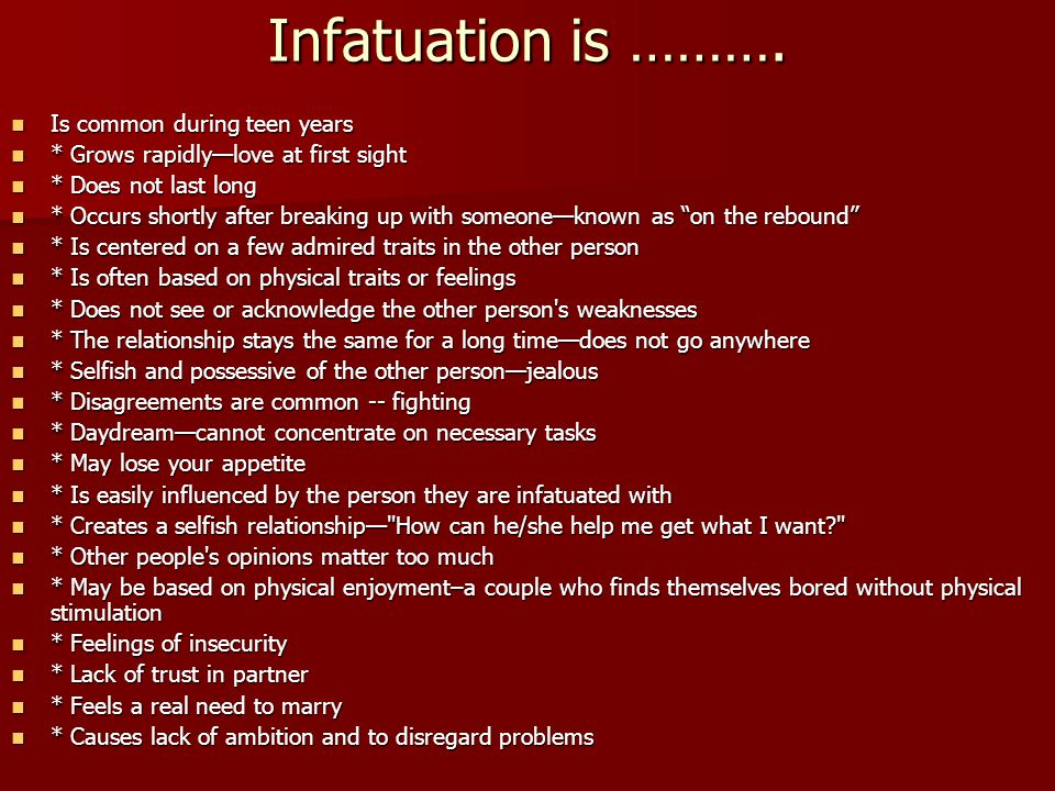 Infatuation is ………. Is common during teen years