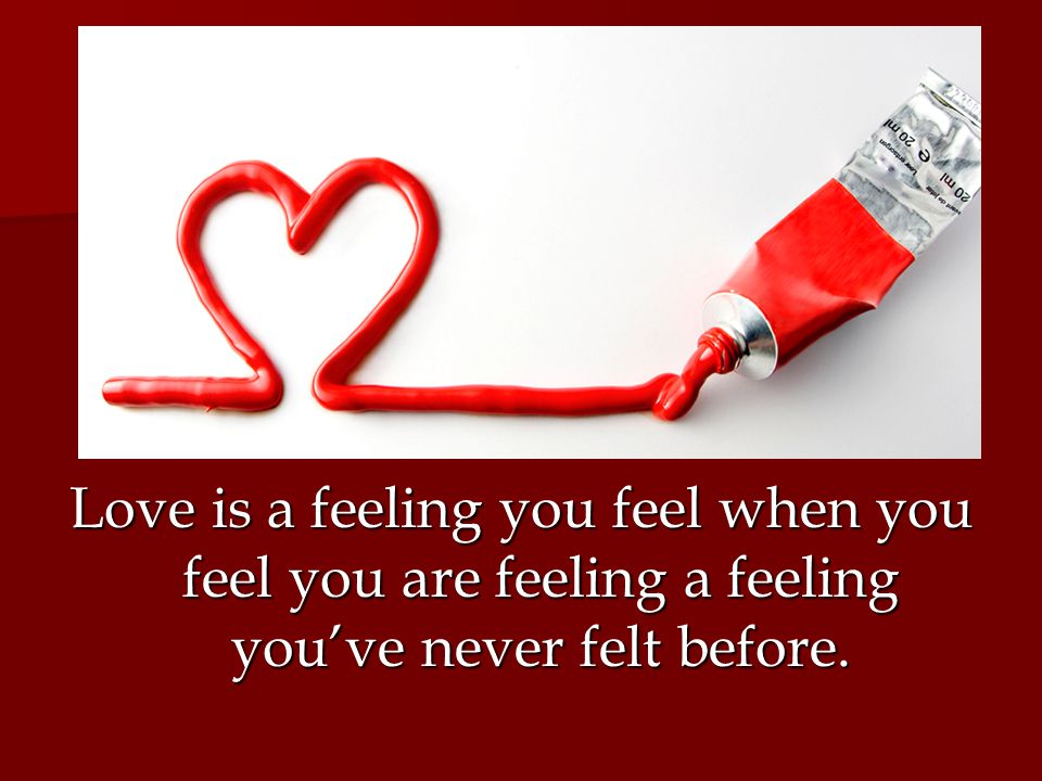 Love is a feeling you feel when you feel you are feeling a feeling you've never felt before.