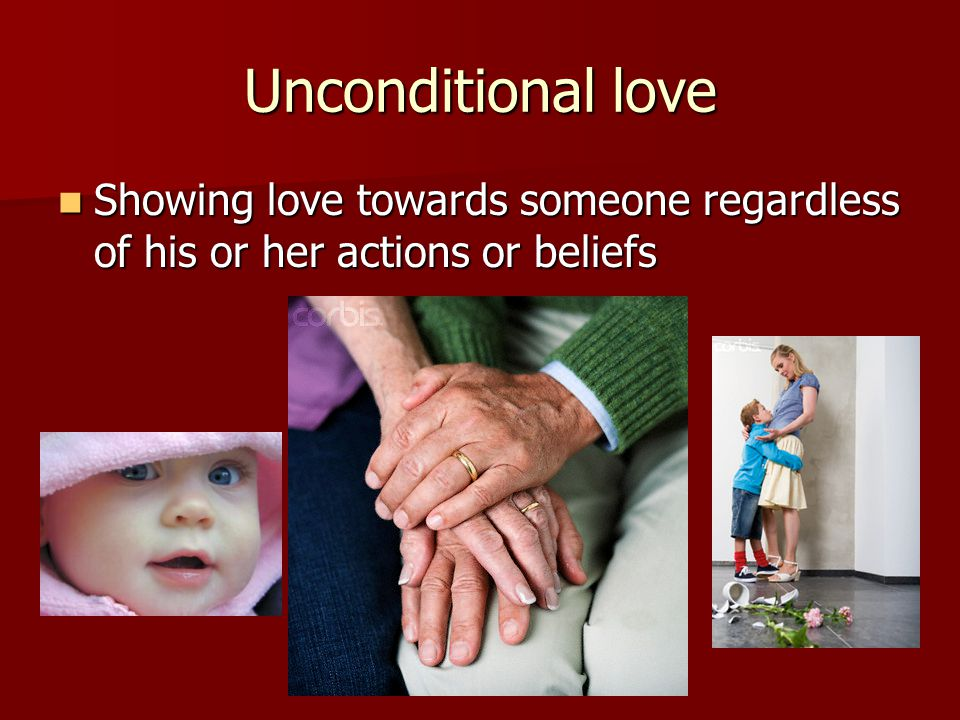 Unconditional love Showing love towards someone regardless of his or her actions or beliefs