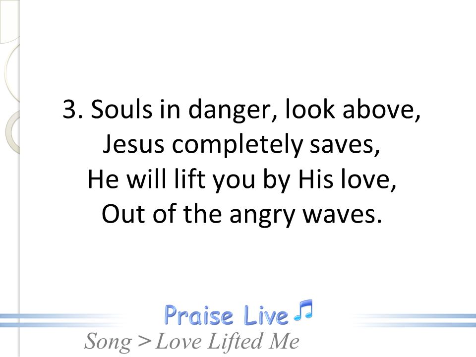 3. Souls in danger, look above, Jesus completely saves, He will lift you by His love, Out of the angry waves.