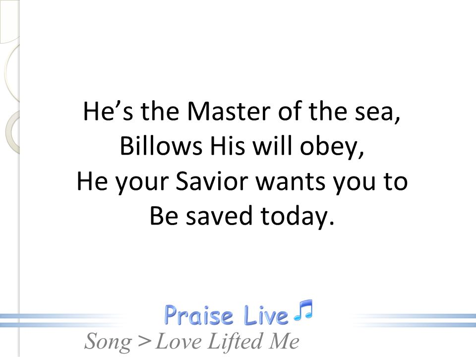 He's the Master of the sea, Billows His will obey, He your Savior wants you to Be saved today.