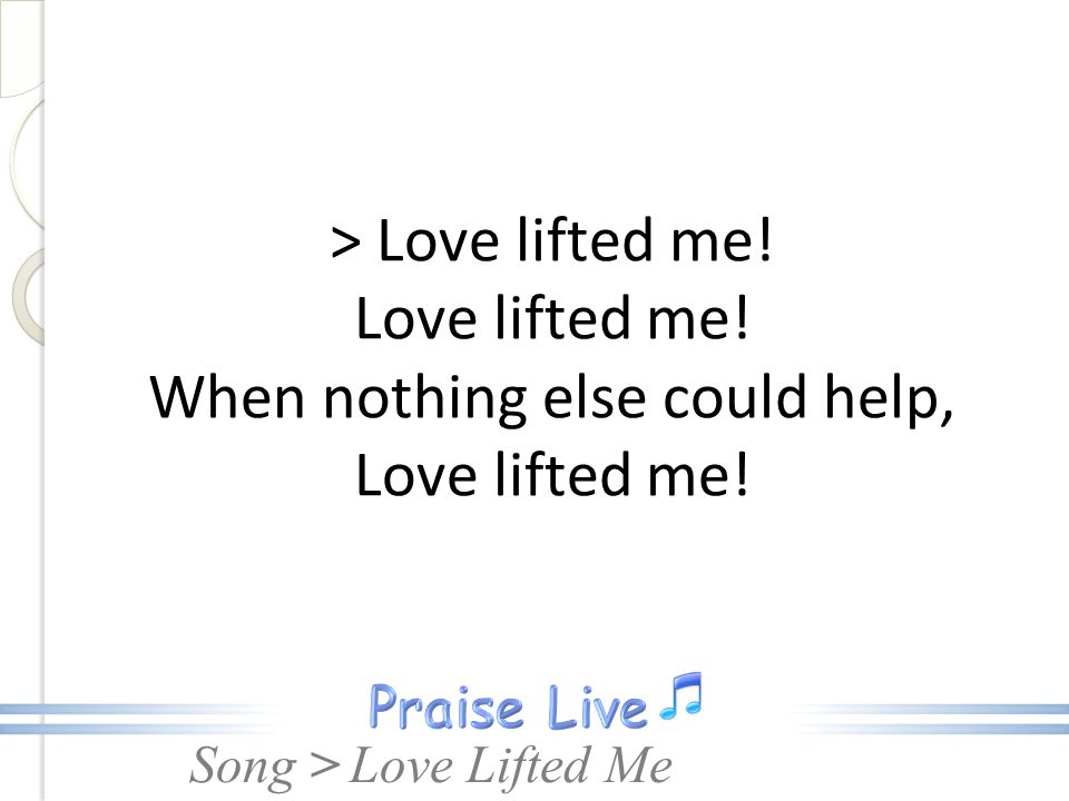 > Love lifted me. Love lifted me
