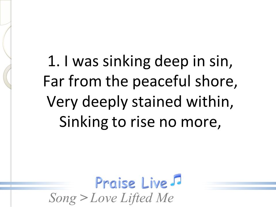 1. I was sinking deep in sin, Far from the peaceful shore, Very deeply stained within, Sinking to rise no more,