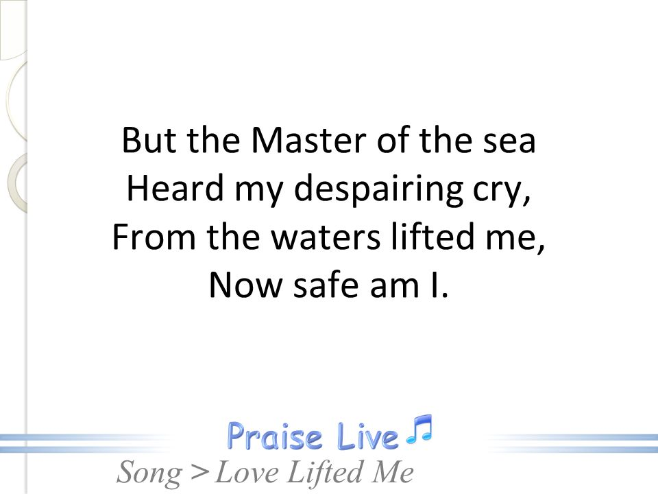 But the Master of the sea Heard my despairing cry, From the waters lifted me, Now safe am I.