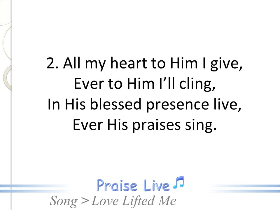 2. All my heart to Him I give, Ever to Him I'll cling, In His blessed presence live, Ever His praises sing.