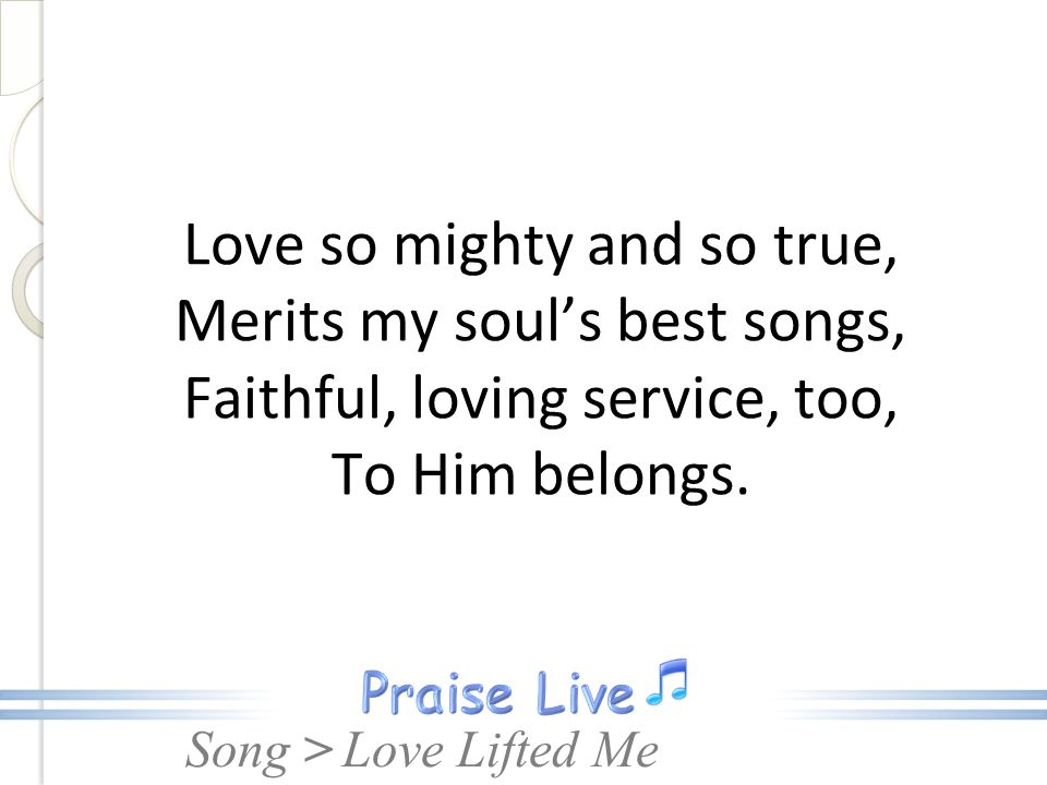 Love so mighty and so true, Merits my soul's best songs, Faithful, loving service, too, To Him belongs.