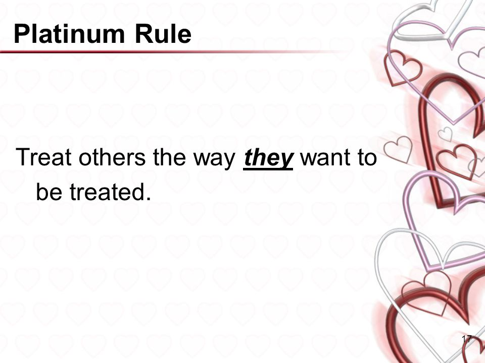 Platinum Rule Treat others the way they want to be treated.