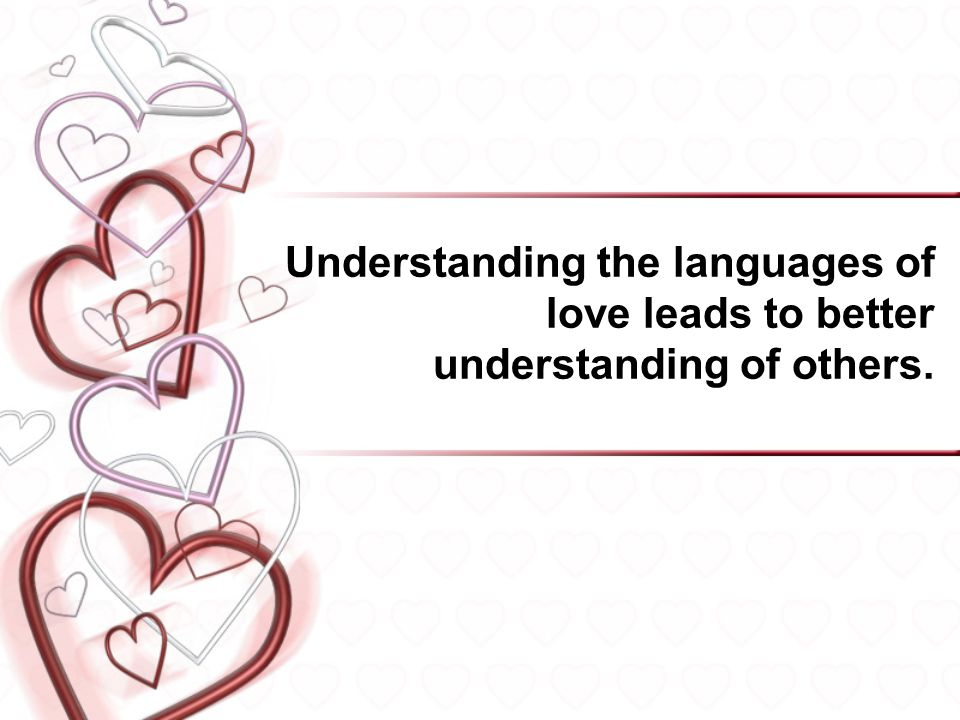 Understanding the languages of love leads to better understanding of others.
