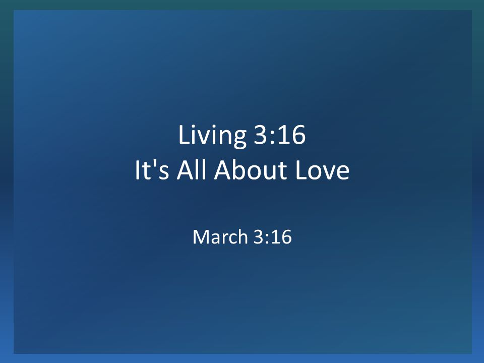 Living 3:16 It s All About Love