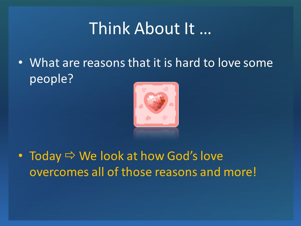 Think About It … What are reasons that it is hard to love some people