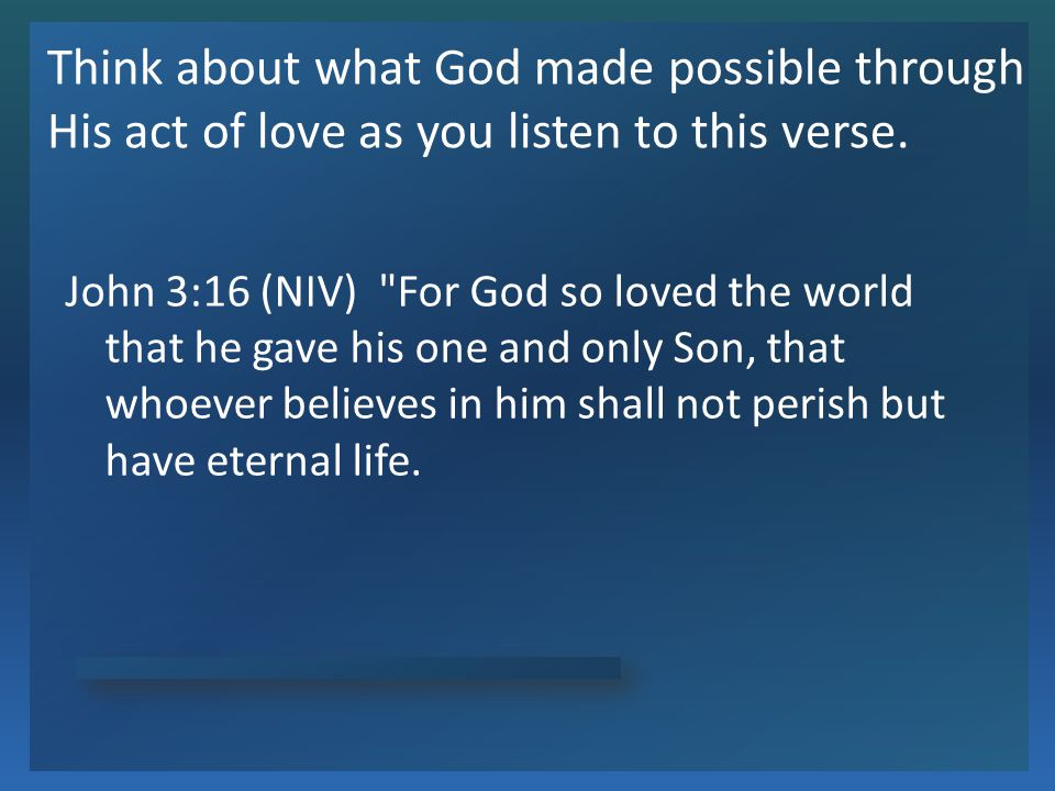 Think about what God made possible through His act of love as you listen to this verse.