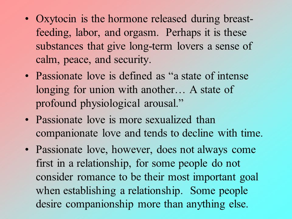 Oxytocin is the hormone released during breast-feeding, labor, and orgasm. Perhaps it is these substances that give long-term lovers a sense of calm, peace, and security.