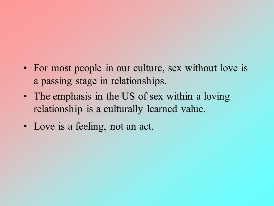 For most people in our culture, sex without love is a passing stage in relationships.