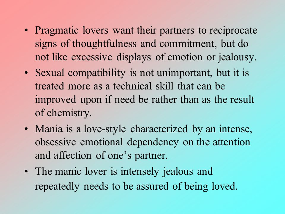 Pragmatic lovers want their partners to reciprocate signs of thoughtfulness and commitment, but do not like excessive displays of emotion or jealousy.