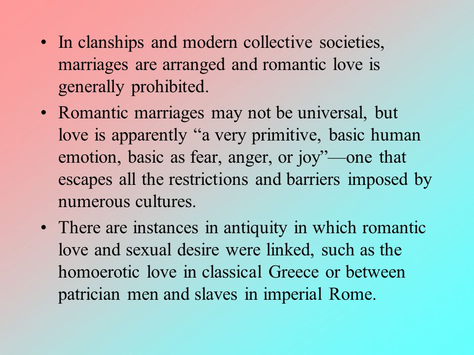 In clanships and modern collective societies, marriages are arranged and romantic love is generally prohibited.