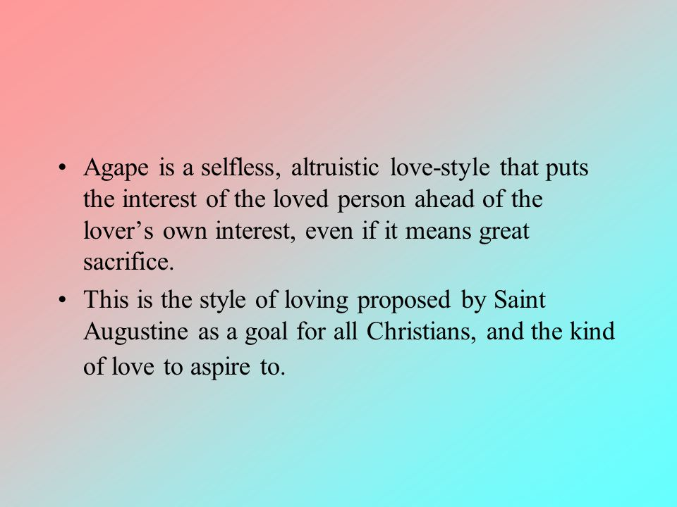 Agape is a selfless, altruistic love-style that puts the interest of the loved person ahead of the lover's own interest, even if it means great sacrifice.