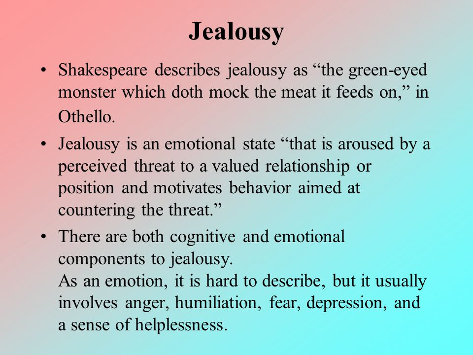 Jealousy Shakespeare describes jealousy as the green-eyed monster which doth mock the meat it feeds on, in Othello.