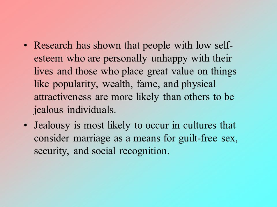 Research has shown that people with low self-esteem who are personally unhappy with their lives and those who place great value on things like popularity, wealth, fame, and physical attractiveness are more likely than others to be jealous individuals.