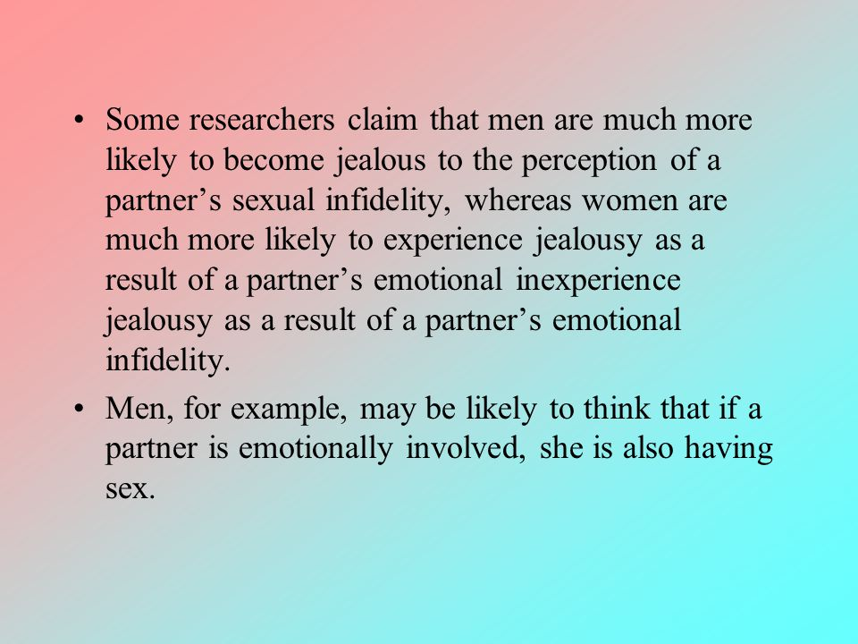 Some researchers claim that men are much more likely to become jealous to the perception of a partner's sexual infidelity, whereas women are much more likely to experience jealousy as a result of a partner's emotional inexperience jealousy as a result of a partner's emotional infidelity.