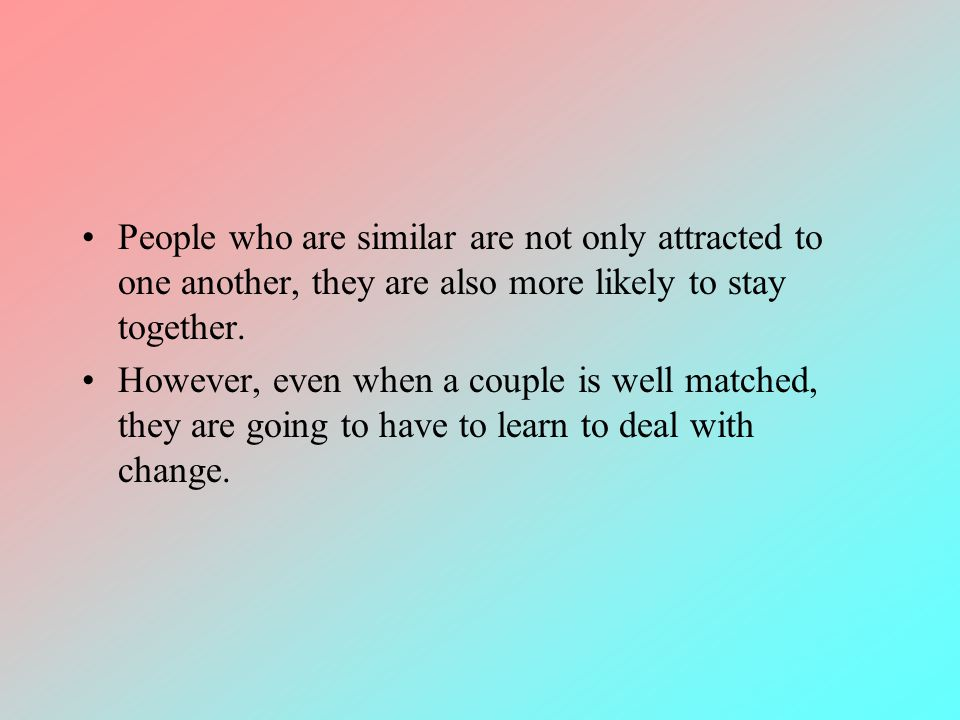 People who are similar are not only attracted to one another, they are also more likely to stay together.