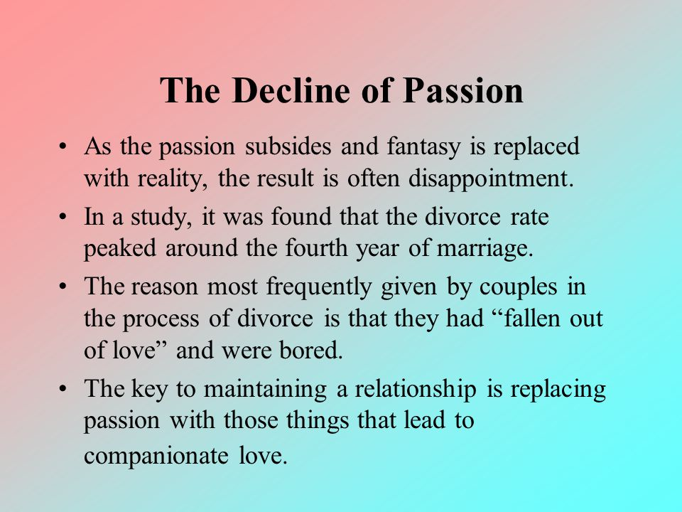 The Decline of Passion As the passion subsides and fantasy is replaced with reality, the result is often disappointment.