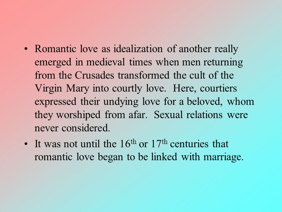 Romantic love as idealization of another really emerged in medieval times when men returning from the Crusades transformed the cult of the Virgin Mary into courtly love. Here, courtiers expressed their undying love for a beloved, whom they worshiped from afar. Sexual relations were never considered.