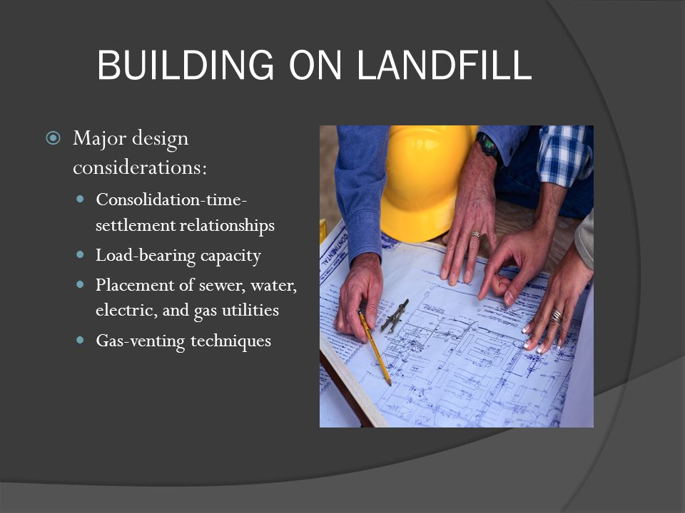 BUILDING ON LANDFILL Major design considerations: