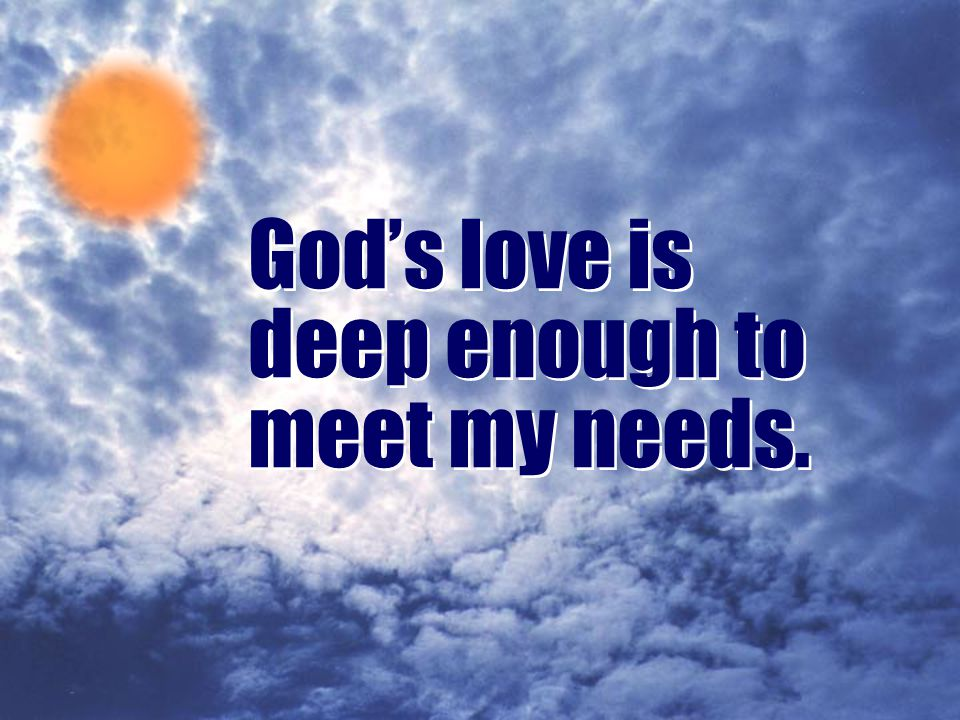 God's love is deep enough to meet my needs.