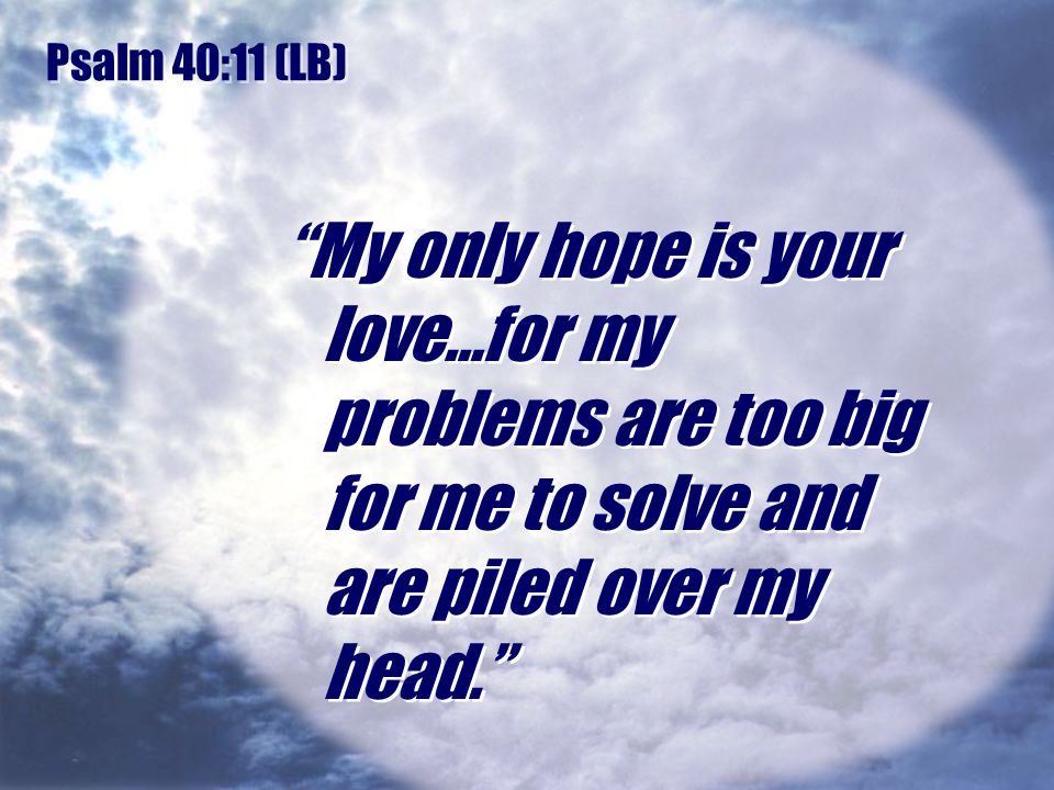 Psalm 40:11 (LB) My only hope is your love…for my problems are too big for me to solve and are piled over my head.