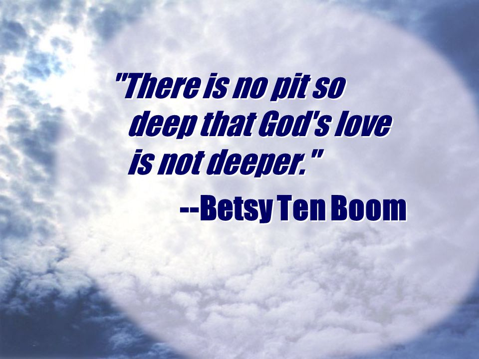 There is no pit so deep that God s love is not deeper.