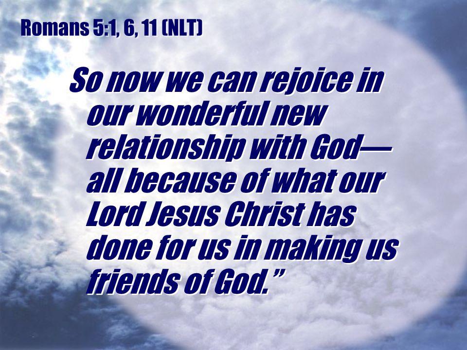 Romans 5:1, 6, 11 (NLT)
