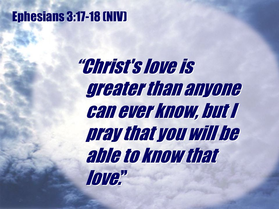 Ephesians 3:17-18 (NIV) Christ s love is greater than anyone can ever know, but I pray that you will be able to know that love.