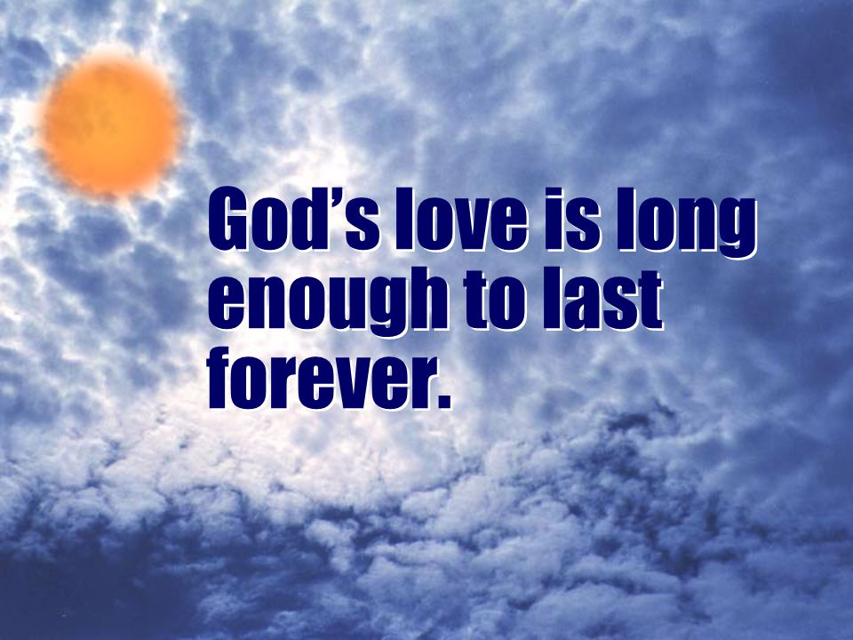 God's love is long enough to last forever.