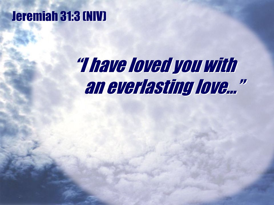 I have loved you with an everlasting love…