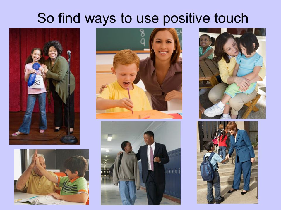 So find ways to use positive touch
